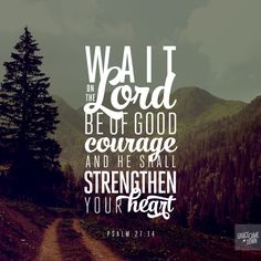 Wait on the LORD: be of good courage, and he shall strengthen your heart. Psalm 27:14