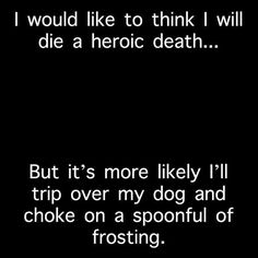 I'd like to think I'll die a heroic death, but it's more likely I'll trip over my dog and choke on a spoonful of frosting. Lol, I Love To Laugh, Funny Cute, Crazy Funny, Just In Case, I Laughed, Me Quotes, Reason Quotes, Laughter