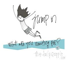 Jump in - what are you waiting for?