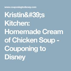 Kristin's Kitchen: Homemade Cream of Chicken Soup - Couponing to Disney