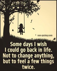 Some days I wish I could go back in life. Not to change anything, but to feel a few things twice. But I actually would have changed a couple of things. When you know better, you do better.