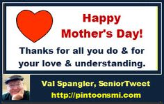 Happy Mother's Day to Moms everywhere!  Thanks for all you do and for your love and understanding. Be well, be happy and enjoy your day.