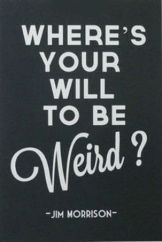 """""""WHERE'S YOUR WILL TO BE Weird ?"""" -JIM MORRISON-"""