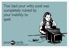 Too bad your witty post was completely ruined by your inability to spell.  #someecards