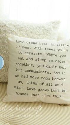 Love grows best in little houses, with fewer walls to separate. Where you eat and sleep so close together, you can't help but communicate. And if we had more room between us, think of all we'd miss. Love grows best in little houses just like this. Great Quotes, Quotes To Live By, Me Quotes, Inspirational Quotes, Famous Quotes, House Quotes, Sign Quotes, Wall Quotes, Quotable Quotes
