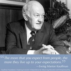 The more that you expect from people, the more they live up to your expectations. ~Ewing Marion Kauffman
