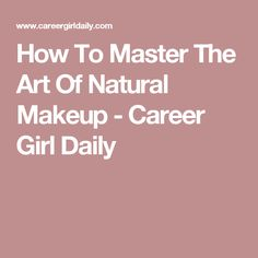 How To Master The Art Of Natural Makeup - Career Girl Daily