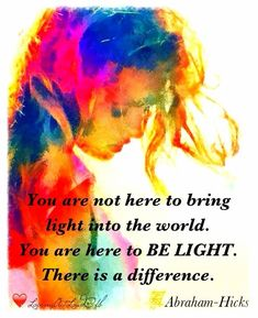 You are not here to bring light into the world. You are here to be light. There is a difference. -Abraham Hicks ---- I LOVE THIS! Be Light, Love And Light, Spiritual Awakening, Spiritual Quotes, Spiritual Life, Positive Thoughts, Positive Quotes, Positive Life, Quotes To Live By