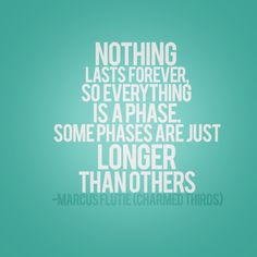 nothing lasts forever, so everything is a phase. some phases are just longer than others -- marcus flutie