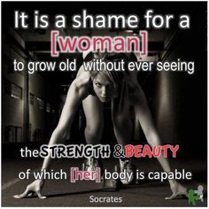 """It is a shame for a woman to grow old without ever seeing the strength & beauty of which her body is capable.""