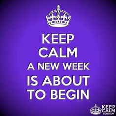 KEEP CALM A NEW WEEK IS ABOUT TO BEGIN !!!!