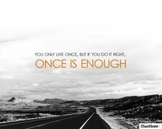You only live once, But if you do it right Once is Enough