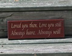 Loved You Then, Love you Still, Always Have, Always Will - Primitive Country Sign. $9.00, via Etsy.