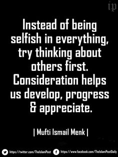 """Instead of being selfish in everything, try thinking about others first. Consideration helps us develop, progress & appreciate."" 