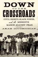 Down to the crossroads : civil rights, Black power, and the Meredith march against fear  	 Aram Goudsouzian.