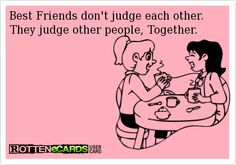 Best Friends don't judge each other.  They judge other people, Together.