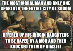 "No, seriously. That's really what the Bible says happens. Lot was supposedly the only ""good"" man but he offers up his daughters to a mob of rapists and then gets them pregnant. Of course, the Bible says that THEY were the ones who started it! Sure...."