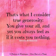 That's what I consider true generosity: You give your all, and yet you always feel as if it costs you nothing. ~ Simone de Beauvoir