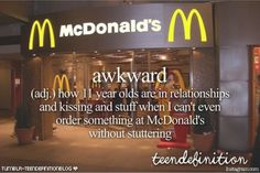 awkward: how 11 year olds are in relationships and kissing and stuff when I can't even order sth at McDonald's without stuttering