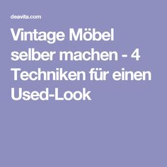 Vintage Möbel selber machen - 4 Techniken für einen Used-Look