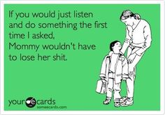 If you would just listen and do something the first time I asked, Mommy wouldn't have to lose her shit.