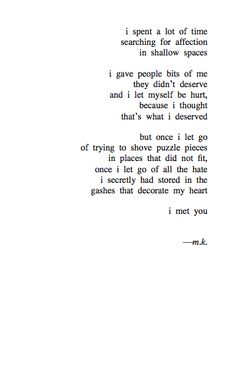 I spent a lot of time searching for affection in shallow spaces  I gave people bits of me they didn't deserve and I let myself be hurt, because I thought that's what i deserved. But once I let go of trying to shove puzzle pieces in places that did not fit, once I let go of all the hate I secretly had stored in gashes that decorate my heart I met you