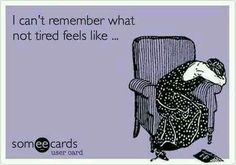 I can't remember what not tired felt like.