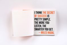 —I think the secret of success is pretty simple. The more you listen, the smarter you get. - Miles Nadal (Design by Bruce Mau Design) Sign Quotes, Words Quotes, Wise Words, Me Quotes, Motivational Quotes, Inspirational Quotes, Sayings, Motivational Speakers, Quotable Quotes