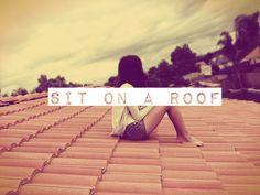 Sit on a roof. Bucketlist