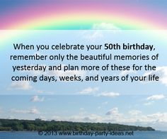 """50th birthday quotes: """"When you celebrate your 50th birthday, remember only the beautiful memories of yesterday and plan more of these for the coming days, weeks, and years of your life.""""#50th #birthday #quotes"""