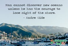 """Man cannot discover new oceans unless he has the courage to lose sight of the shore."" Andre Gide"