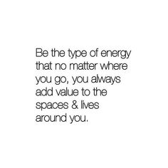 be the type of energy that no matter where you go, you always add value to the spaces & lives around you