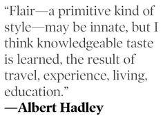 Wisdom from Tennessee-born design icon Albert Hadley via Haskell Harris @magpiebyhaskellharris.blogspot.com