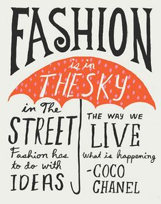 coco chanel - fashion is in the skiy, in the street, fashion has to do with ideas, the way we live, what is happening.