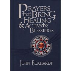 Prayers that Bring Healing & Activate Blessings by John Eckhardt