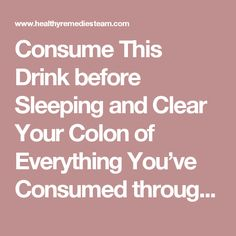 Colon Cleansing Remedies Consume This Drink before Sleeping and Clear Your Colon of Everything You've Consumed throughout the Day! Healthy Habits, Get Healthy, Healthy Tips, Diet Drinks, Healthy Drinks, Herbal Colon Cleanse, Colon Detox, Health And Wellness, Health Fitness