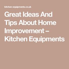 Great Ideas And Tips About Home Improvement – Kitchen Equipments