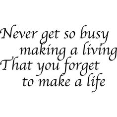 Never get so busy making a living...