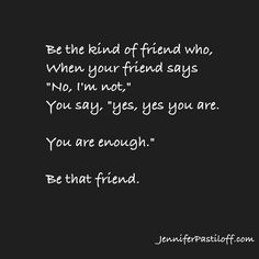 Be the kind of friend who says you are enough!