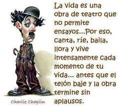 La vida es una obra de teatro que no permite ensayos...Por eso, canta, ríe, baila.....