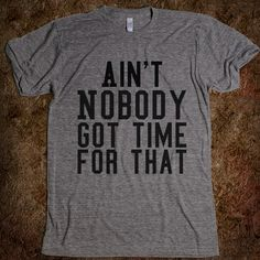 Ain't nobody got time for that @Lindsey Suttle