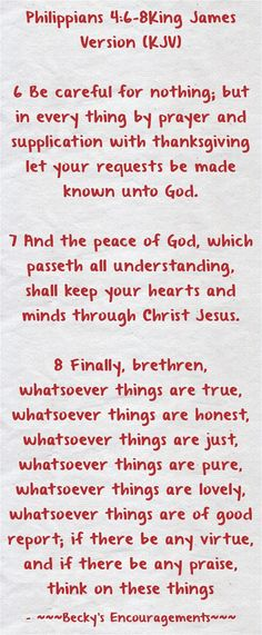 Philippians 4:6-8King James Version (KJV) 6 Be careful for nothing; but in every thing by prayer and supplication with thanksgiving let your requests be made known unto God. 7 And the peace of God, which passeth all understanding, shall keep your hearts and minds through Christ Jesus. 8 Finally, brethren, whatsoever things are true, whatsoever things are honest, whatsoever things are just, whatsoever things are pure, whatsoever things are lovely, whatsoever things are of...