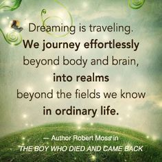 """Dreaming is traveling. We journey effortlessly beyond body and brain, into realms beyond the fields we know in ordinary life."" - Robert Moss in THE BOY WHO DIED AND CAME BACK. www.newworldlibrary.com"
