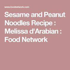 Sesame and Peanut Noodles Recipe : Melissa d'Arabian : Food Network