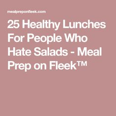 25 Healthy Lunches For People Who Hate Salads - Meal Prep on Fleek™