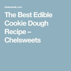 The Best Edible Cookie Dough Recipe – Chelsweets