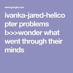 ivanka-jared-helicopter problems l>>>wonder what went through their minds
