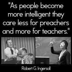 As people become more intelligent they care less for preachers and more for teachers.