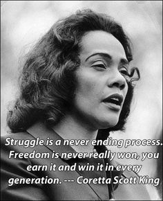 Struggle is a never ending process. Freedom is never really won, you earn it and win it in every generation.   ~Coretta Scott King