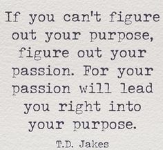 If you can't figure out your purpose, figure out your passion. For your passion will lead you right into your purpose.